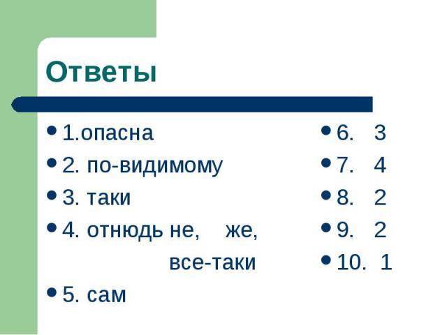Ответы 1.опасна 2. по-видимому 3. таки 4. отнюдь не, же, все-таки 5. сам 6. 37. 48. 29. 210. 1
