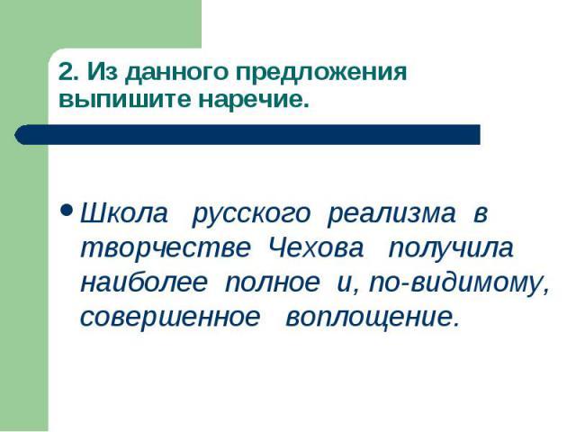 2. Из данного предложения выпишите наречие. Школа русского реализма в творчестве Чехова получила наиболее полное и, по-видимому, совершенное воплощение.