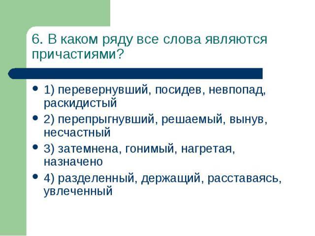 6. В каком ряду все слова являются причастиями? 1) перевернувший, посидев, невпопад, раскидистый 2) перепрыгнувший, решаемый, вынув, несчастный 3) затемнена, гонимый, нагретая, назначено 4) разделенный, держащий, расставаясь, увлеченный