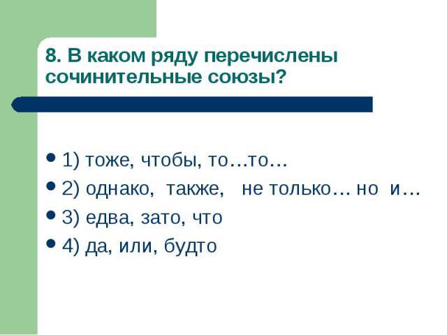 8. В каком ряду перечислены сочинительные союзы? 1) тоже, чтобы, то…то… 2) однако, также, не только… но и… 3) едва, зато, что 4) да, или, будто