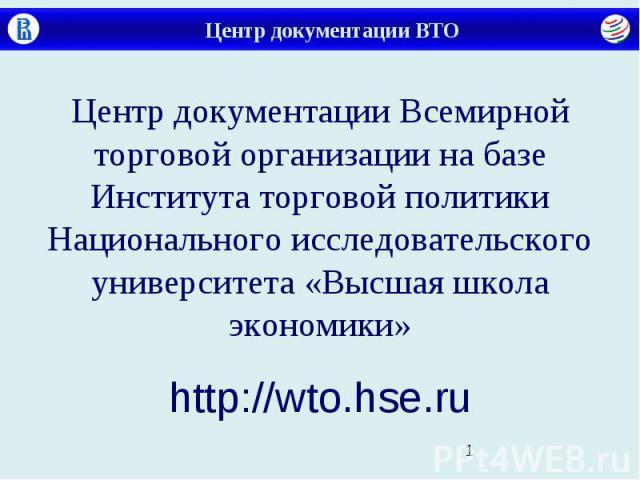 Центр документации ВТО Центр документации Всемирной торговой организации на базе Института торговой политики Национального исследовательского университета «Высшая школа экономики» http://wto.hse.ru