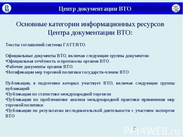 Центр документации ВТО Основные категории информационных ресурсов Центра документации ВТО: Тексты соглашений системы ГАТТ/ВТО. Официальные документы ВТО, включая следующие группы документов: Официальная отчётность и протоколы органов ВТО. Рабочие до…