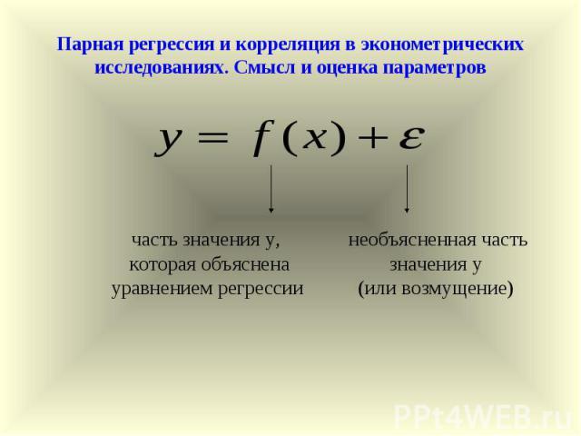 Парная регрессия и корреляция в эконометрических исследованиях. Смысл и оценка параметров часть значения у, которая объяснена уравнением регрессии необъясненная часть значения у (или возмущение)