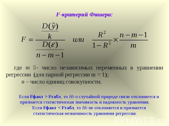 F-критерий Фишера: где m – число независимых переменных в уравнении регрессии (для парной регрессии m = 1); n – число единиц совокупности. Если Fфакт > Fтабл, то Н0 о случайной природе связи отклоняется и признается статистическая значимость и надеж…