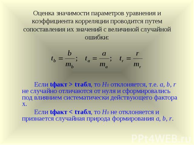 Оценка значимости параметров уравнения и коэффициента корреляции проводится путем сопоставления их значений с величиной случайной ошибки: Если tфакт > tтабл, то Н0 отклоняется, т.е. a, b, r не случайно отличаются от нуля и сформировались под влияние…