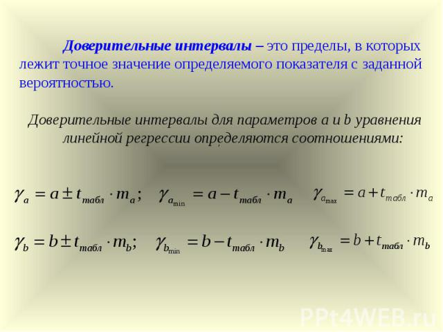 Доверительные интервалы – это пределы, в которых лежит точное значение определяемого показателя с заданной вероятностью. Доверительные интервалы для параметров a и b уравнения линейной регрессии определяются соотношениями: ;