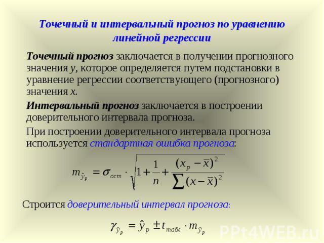 Точечный и интервальный прогноз по уравнению линейной регрессии Точечный прогноз заключается в получении прогнозного значения у, которое определяется путем подстановки в уравнение регрессии соответствующего (прогнозного) значения х. Интервальный про…