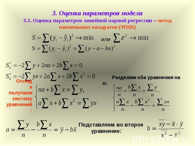3. Оценка параметров модели 3.1. Оценка параметров линейной парной регрессии – метод наименьших квадратов (МНК) или Отсюда получаем систему уравнений: Разделим оба уравнения на n: Подставляем во второе уравнение: