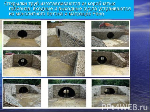 Открылки труб изготавливаются из коробчатых габионов, входные и выходные русла устраиваются из монолитного бетона и матрацев Рено.