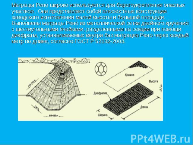 Матрацы Рено широко используются для берегоукрепления опасных участков . Они представляют собой плоскостные конструкции заводского изготовления малой высоты и большой площади. Выполнены матрацы Рено из металлической сетки двойного кручения с шестиуг…