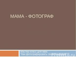 """МАМА - ФОТОГРАФ Мастер-класс для мам. \""""Как фотографировать своего ребенка\"""""""