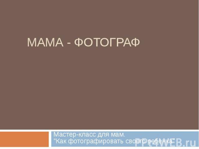 МАМА - ФОТОГРАФ Мастер-класс для мам. \