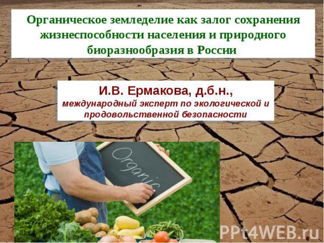 Органическое земледелие как залог сохранения жизнеспособности населения и природного биоразнообразия в России И.В. Ермакова, д.б.н., международный эксперт по экологической и продовольственной безопасности