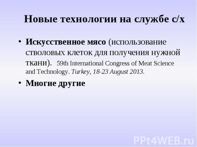 Новые технологии на службе с/х Искусственное мясо (использование стволовых клеток для получения нужной ткани). 59th International Congress of Meat Science and Technology. Turkey, 18-23 August 2013. Многие другие