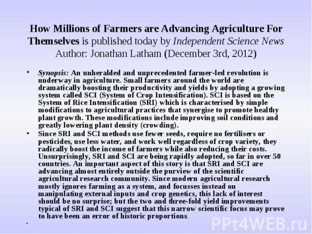 How Millions of Farmers are Advancing Agriculture For Themselves is published today by Independent Science NewsAuthor: Jonathan Latham (December 3rd, 2012) Synopsis: An unheralded and unprecedented farmer-led revolution is underway in agriculture. S…