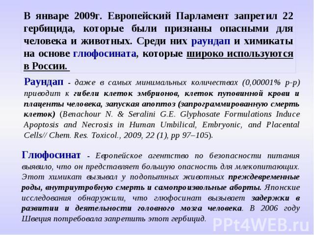 В январе 2009г. Европейский Парламент запретил 22 гербицида, которые были признаны опасными для человека и животных. Среди них раундап и химикаты на основе глюфосината, которые широко используются в России. Раундап - даже в самых минимальных количес…