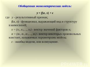 Обобщенная эконометрическая модель: y = f(α, x) + ε где y - результативный призн