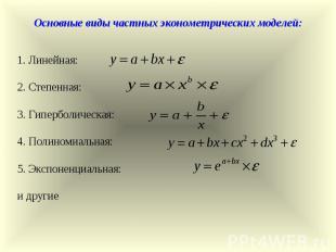 Основные виды частных эконометрических моделей: 1. Линейная: 2. Степенная: 3. Ги