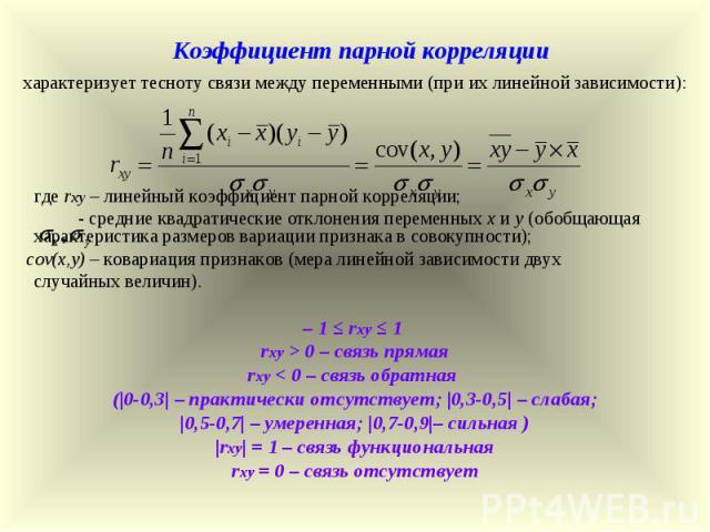 Коэффициент парной корреляции характеризует тесноту связи между переменными (при их линейной зависимости): где rxy – линейный коэффициент парной корреляции; - средние квадратические отклонения переменных х и у (обобщающая характеристика размеров вар…