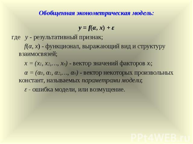 Обобщенная эконометрическая модель: y = f(α, x) + ε где y - результативный признак; f(α, x) - функционал, выражающий вид и структуру взаимосвязей; x = (x1, x2,…, xn) - вектор значений факторов xi; α = (α0, α1, α2,…, αn) - вектор некоторых произвольн…
