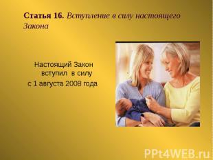 Статья 16. Вступление в силу настоящего Закона Настоящий Закон вступил в силу с