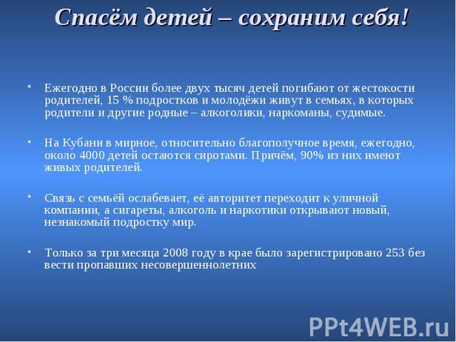Спасём детей – сохраним себя! Ежегодно в России более двух тысяч детей погибают от жестокости родителей, 15 % подростков и молодёжи живут в семьях, в которых родители и другие родные – алкоголики, наркоманы, судимые. На Кубани в мирное, относительно…