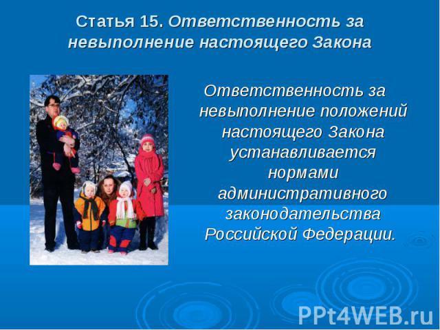 Статья 15. Ответственность за невыполнение настоящего Закона Ответственность за невыполнение положений настоящего Закона устанавливается нормами административного законодательства Российской Федерации.