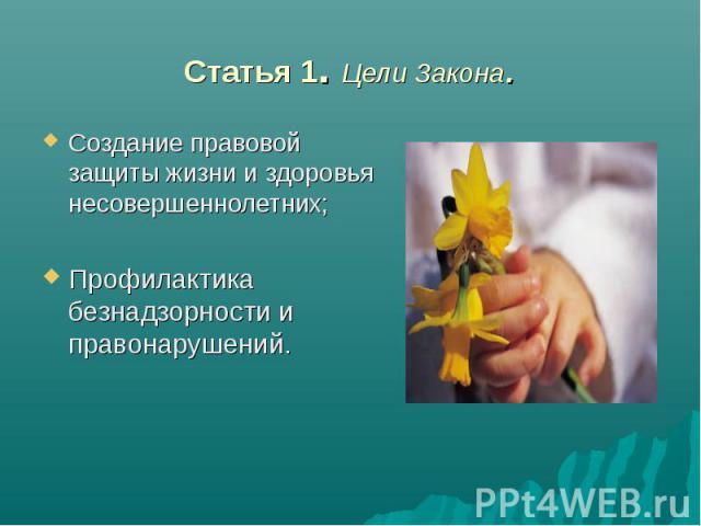 Статья 1. Цели Закона. Создание правовой защиты жизни и здоровья несовершеннолетних; Профилактика безнадзорности и правонарушений.