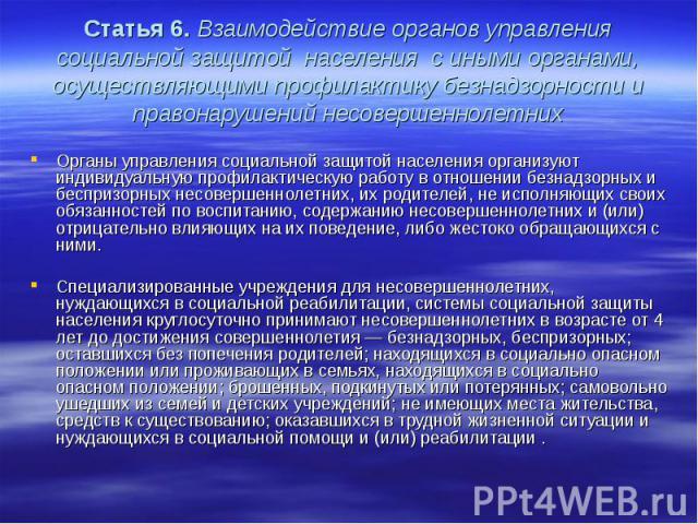 Статья 6. Взаимодействие органов управления социальной защитой населения с иными органами, осуществляющими профилактику безнадзорности и правонарушений несовершеннолетних Органы управления социальной защитой населения организуют индивидуальную профи…