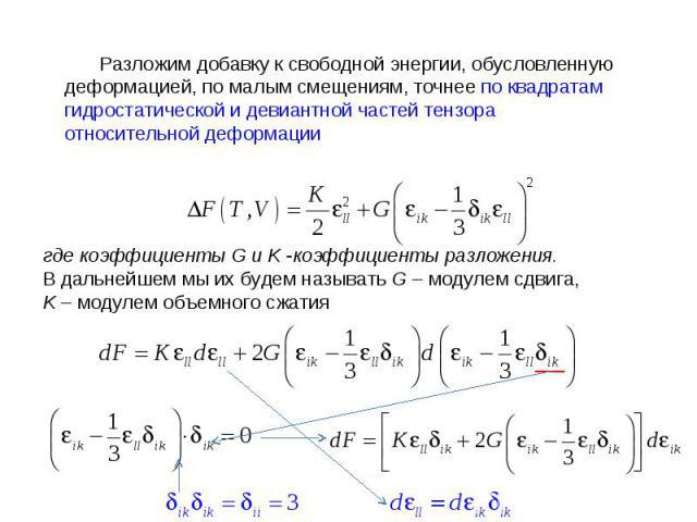 Разложим добавку к свободной энергии, обусловленную деформацией, по малым смещениям, точнее по квадратам гидростатической и девиантной частей тензора относительной деформации где коэффициенты G и K -коэффициенты разложения. В дальнейшем мы их будем …