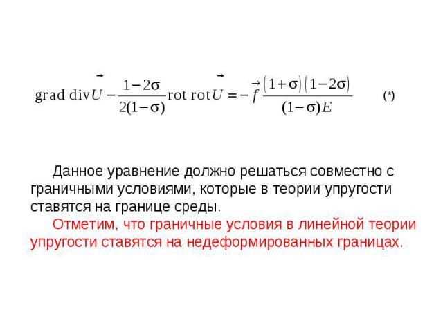 Данное уравнение должно решаться совместно с граничными условиями, которые в теории упругости ставятся на границе среды. Отметим, что граничные условия в линейной теории упругости ставятся на недеформированных границах. (*)