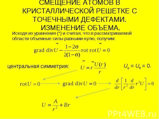 СМЕЩЕНИЕ АТОМОВ В КРИСТАЛЛИЧЕСКОЙ РЕШЕТКЕ С ТОЧЕЧНЫМИ ДЕФЕКТАМИ. ИЗМЕНЕНИЕ ОБЪЕМА. Исходя из уравнения (*) и считая, что в рассматриваемой области объемные силы равными нулю, получим: центральная симметрия: U = U = 0.