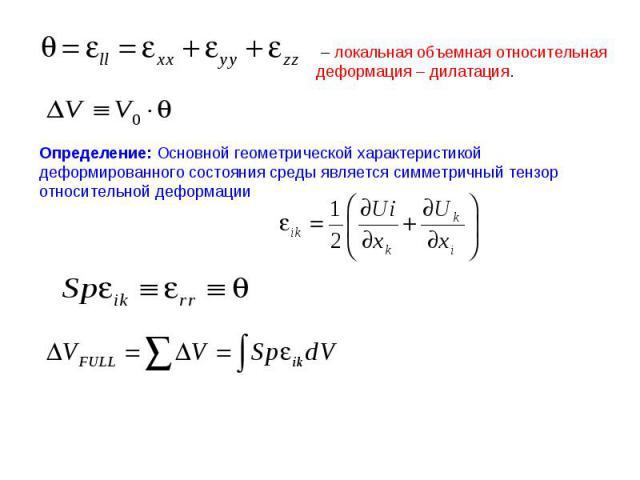 – локальная объемная относительная деформация – дилатация. Определение: Основной геометрической характеристикой деформированного состояния среды является симметричный тензор относительной деформации
