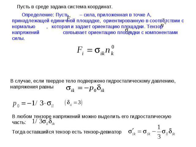 Определение: Пусть – сила, приложенная в точке А, принадлежащей единичной площадке, ориентированную в соответствии с нормалью , которая и задает ориентацию площадки. Тензор напряжений связывает ориентацию площадки с компонентами силы. Пусть в среде …