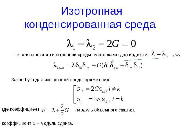 Изотропная конденсированная среда Т.е. для описания изотропной среды нужно всего два индекса: , G. Закон Гука для изотропной среды примет вид где коэффициент коэффициент G – модуль сдвига. - модуль объемного сжатия,