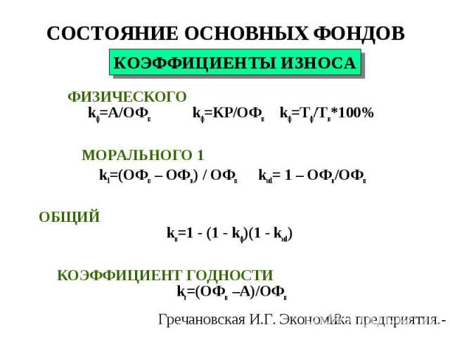 ФИЗИЧЕСКОГО kф=А/ОФп kф=КР/ОФп kф=Тф/Тн*100% МОРАЛЬНОГО 1 k1=(ОФп – ОФв) / ОФп kм1= 1 – ОФв/ОФп ОБЩИЙ kи=1 - (1 - kф)(1 - kм1) КОЭФФИЦИЕНТ ГОДНОСТИ kг=(ОФп –А)/ОФп КОЭФФИЦИЕНТЫ ИЗНОСА СОСТОЯНИЕ ОСНОВНЫХ ФОНДОВ