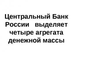 Центральный Банк России выделяет четыре агрегата денежной массы