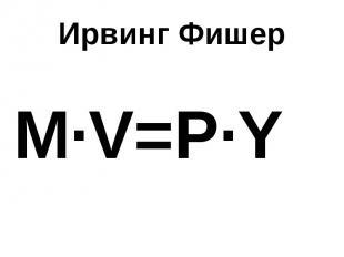 Ирвинг Фишер M∙V=P∙Y