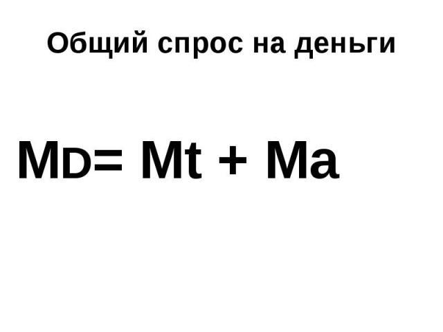 Общий спрос на деньги МD= Mt + Ma