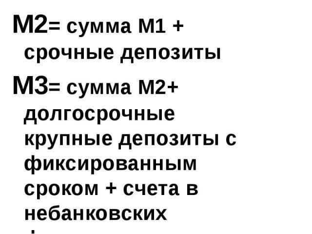 М2= сумма М1 + срочные депозиты М3= сумма М2+ долгосрочные крупные депозиты с фиксированным сроком + счета в небанковских финансовых институтах