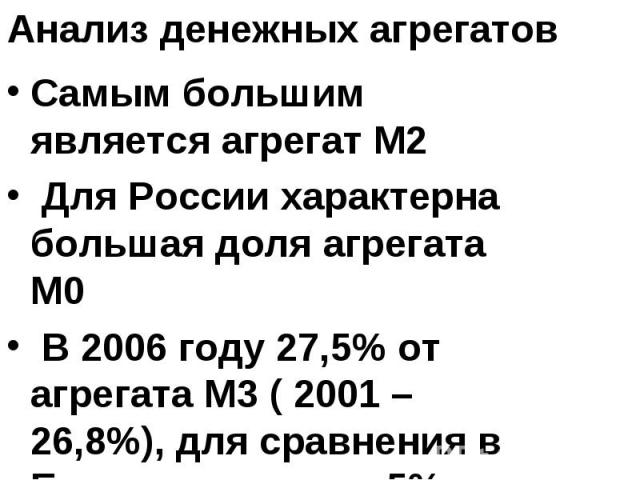 Анализ денежных агрегатов Самым большим является агрегат М2 Для России характерна большая доля агрегата М0 В 2006 году 27,5% от агрегата М3 ( 2001 – 26,8%), для сравнения в Евросоюзе около 5%