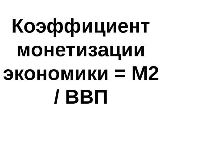 Коэффициент монетизации экономики = М2 / ВВП
