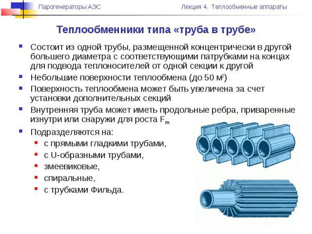 Теплообменники типа «труба в трубе» Состоит из одной трубы, размещенной концентрически в другой большего диаметра с соответствующими патрубками на концах для подвода теплоносителей от одной секции к другой Небольшие поверхности теплообмена (до 50 м2…