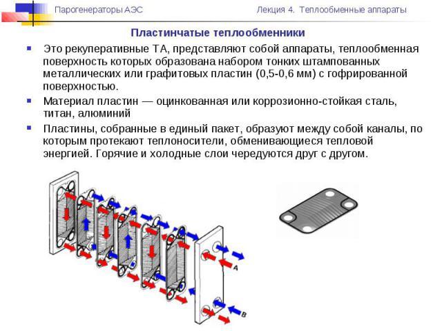 Пластинчатые теплообменники Это рекуперативные ТА, представляют собой аппараты, теплообменная поверхность которых образована набором тонких штампованных металлических или графитовых пластин (0,5-0,6 мм) с гофрированной поверхностью. Материал пластин…