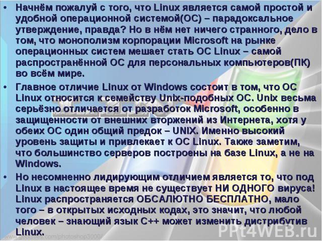 Начнём пожалуй с того, что Linux является самой простой и удобной операционной системой(ОС) – парадоксальное утверждение, правда? Но в нём нет ничего странного, дело в том, что монополизм корпорации Microsoft на рынке операционных систем мешает стат…