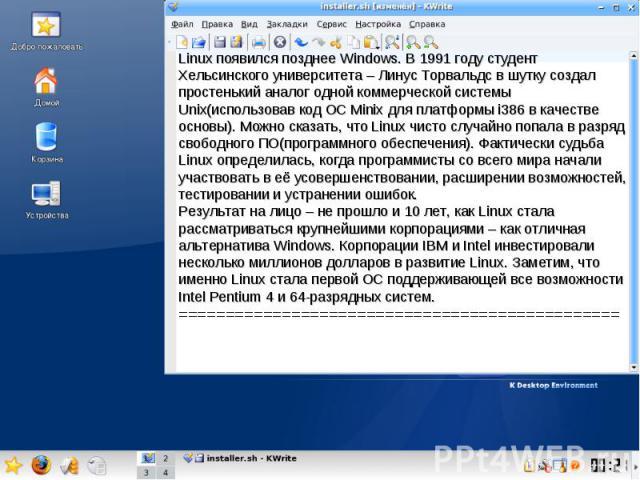 Linux появился позднее Windows. В 1991 году студент Хельсинского университета – Линус Торвальдс в шутку создал простенький аналог одной коммерческой системы Unix(использовав код ОС Minix для платформы i386 в качестве основы). Можно сказать, что Linu…