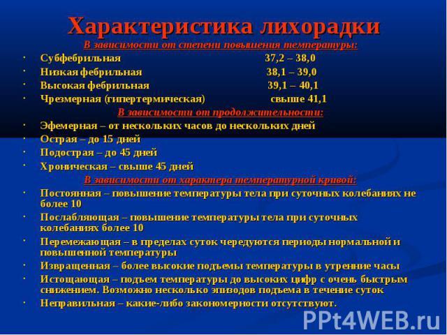 Характеристика лихорадки В зависимости от степени повышения температуры: Субфебрильная 37,2 – 38,0 Низкая фебрильная 38,1 – 39,0 Высокая фебрильная 39,1 – 40,1 Чрезмерная (гипертермическая) свыше 41,1 В зависимости от продолжительности: Эфемерная – …