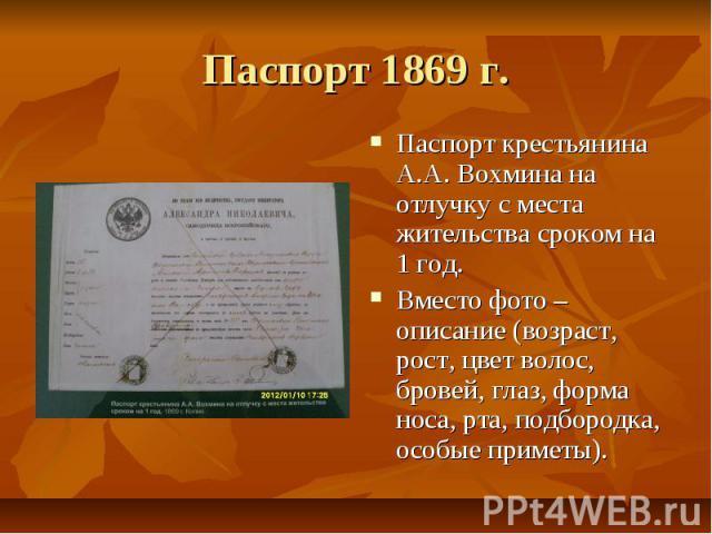 Паспорт 1869 г. Паспорт крестьянина А.А. Вохмина на отлучку с места жительства сроком на 1 год. Вместо фото – описание (возраст, рост, цвет волос, бровей, глаз, форма носа, рта, подбородка, особые приметы).