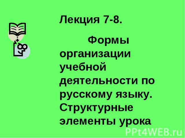 Лекция 7-8. Формы организации учебной деятельности по русскому языку. Структурные элементы урока