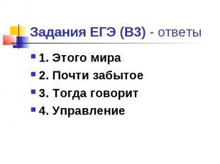 Задания ЕГЭ (В3) - ответы 1. Этого мира 2. Почти забытое 3. Тогда говорит 4. Упр